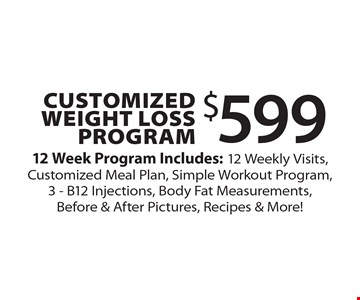 $599 Customized Weight Loss Program 12 Week Program Includes: 12 Weekly Visits, Customized Meal Plan, Simple Workout Program, 3 - B12 Injections, Body Fat Measurements, Before & After Pictures, Recipes & More!.