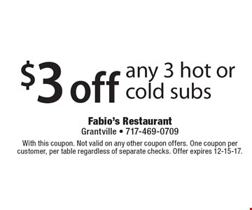 $3 off any 3 hot or cold subs. With this coupon. Not valid on any other coupon offers. One coupon per customer, per table regardless of separate checks. Offer expires 12-15-17.