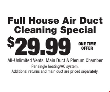 $29.99 Full House Air Duct Cleaning Special. All-Unlimited Vents, Main Duct & Plenum Chamber. Per single heating/AC system. Additional returns and main duct are priced separately.