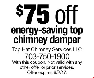 $75 off energy-saving top chimney damper. With this coupon. Not valid with any other offer or prior services. Offer expires 6/2/17.