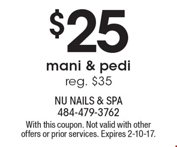 $25 mani & pedi, reg. $35. With this coupon. Not valid with other offers or prior services. Expires 2-10-17.
