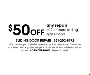 $50 Off any repair of 2 or more sliding glass doors. With this coupon. Must be presented at time of estimate. Cannot be combined with any other coupons or discounts. Not valid on previous orders. NO EXCEPTIONS. Expires 3-10-17.