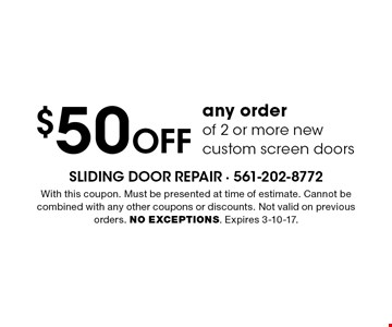 $50 Off any order of 2 or more new custom screen doors. With this coupon. Must be presented at time of estimate. Cannot be combined with any other coupons or discounts. Not valid on previous orders. NO EXCEPTIONS. Expires 3-10-17.