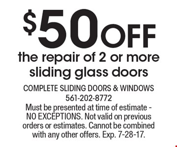 $50 Off the repair of 2 or moresliding glass doors. Must be presented at time of estimate - NO EXCEPTIONS. Not valid on previous orders or estimates. Cannot be combined with any other offers. Exp. 7-28-17.