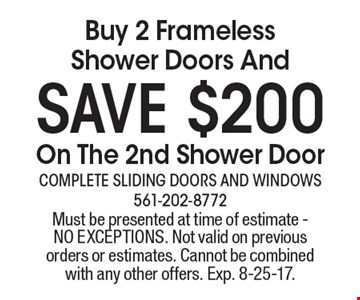 Save $200. Buy 2 Frameless Shower Doors And On The 2nd Shower Door. Must be presented at time of estimate. NO EXCEPTIONS. Not valid on previous orders or estimates. Cannot be combined with any other offers. Exp. 8-25-17.