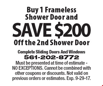 Buy 1 Frameless Shower Door and Save $200 Off 2nd Shower Door. Must be presented at time of estimate - NO EXCEPTIONS. Cannot be combined with other coupons or discounts. Not valid on previous orders or estimates. Exp. 9-29-17.