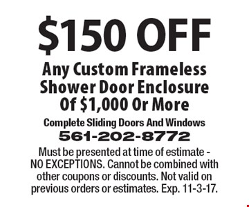 $150 OFF Any Custom Frameless Shower Door Enclosure Of $1,000 Or More. Must be presented at time of estimate - NO EXCEPTIONS. Cannot be combined with other coupons or discounts. Not valid on previous orders or estimates. Exp. 11-3-17.