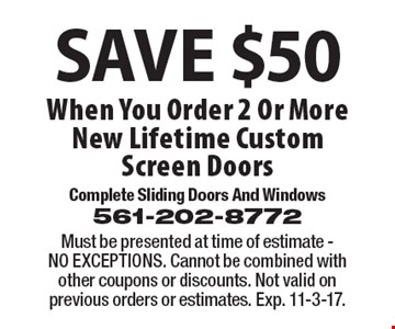 Save $50 When You Order 2 Or More New Lifetime Custom Screen Doors. Must be presented at time of estimate - NO EXCEPTIONS. Cannot be combined with other coupons or discounts. Not valid on previous orders or estimates. Exp. 11-3-17.