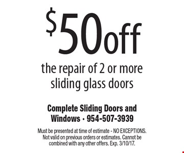 $50off the repair of 2 or more sliding glass doors. Must be presented at time of estimate - NO EXCEPTIONS. Not valid on previous orders or estimates. Cannot be combined with any other offers. Exp. 3/10/17.