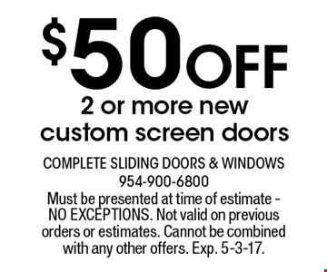 $50 Off 2 or more new custom screen doors. Must be presented at time of estimate - NO EXCEPTIONS. Not valid on previous orders or estimates. Cannot be combined with any other offers. Exp. 5-3-17.