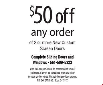 $50 off any order of 2 or more New Custom Screen Doors. With this coupon. Must be presented at time of estimate. Cannot be combined with any other coupon or discounts. Not valid on previous orders.NO EXCEPTIONS. Exp. 3-17-17.