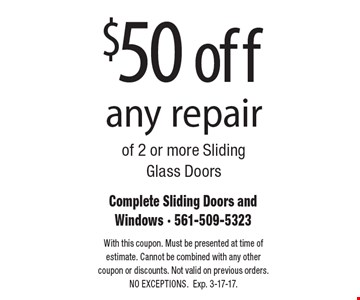 $50 off any repair of 2 or more Sliding Glass Doors. With this coupon. Must be presented at time of estimate. Cannot be combined with any other coupon or discounts. Not valid on previous orders.NO EXCEPTIONS. Exp. 3-17-17.