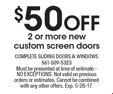 $50 Off 2 or more new custom screen doors. Must be presented at time of estimate - NO EXCEPTIONS. Not valid on previous orders or estimates. Cannot be combined with any other offers. Exp. 5-26-17.