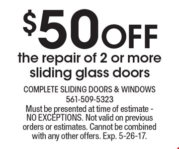 $50 Off the repair of 2 or more sliding glass doors. Must be presented at time of estimate - NO EXCEPTIONS. Not valid on previous orders or estimates. Cannot be combined with any other offers. Exp. 5-26-17.