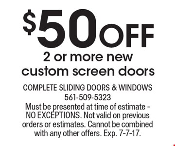 $50 Off 2 or more new custom screen doors. Must be presented at time of estimate - NO EXCEPTIONS. Not valid on previous orders or estimates. Cannot be combined with any other offers. Exp. 7-7-17.