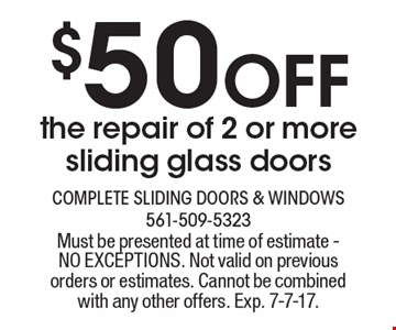 $50 Off the repair of 2 or more sliding glass doors. Must be presented at time of estimate - NO EXCEPTIONS. Not valid on previous orders or estimates. Cannot be combined with any other offers. Exp. 7-7-17.