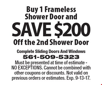 Buy 1 Frameless Shower Door and SAVE $200.00 Off the 2nd Shower Door. Must be presented at time of estimate - NO EXCEPTIONS. Cannot be combined with other coupons or discounts. Not valid on previous orders or estimates. Exp. 9-13-17.