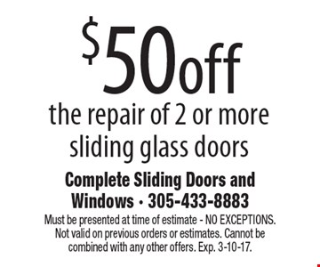 $50 off the repair of 2 or more sliding glass doors. Must be presented at time of estimate - NO EXCEPTIONS. Not valid on previous orders or estimates. Cannot be combined with any other offers. Exp. 3-10-17.