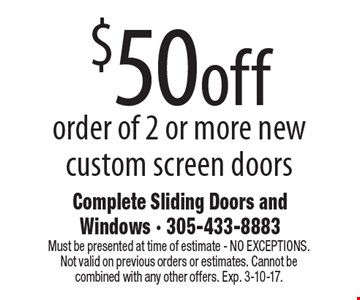 $50 off order of 2 or more new custom screen doors. Must be presented at time of estimate - NO EXCEPTIONS. Not valid on previous orders or estimates. Cannot be combined with any other offers. Exp. 3-10-17.