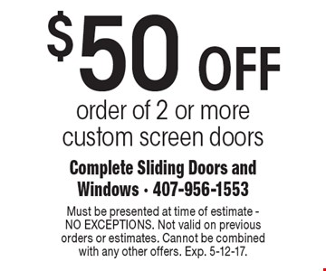 $50 OFF order of 2 or more custom screen doors. Must be presented at time of estimate - NO EXCEPTIONS. Not valid on previous orders or estimates. Cannot be combined with any other offers. Exp. 5-12-17.