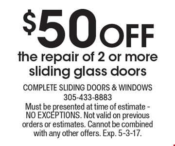 $50 Off the repair of 2 or more sliding glass doors. Must be presented at time of estimate - NO EXCEPTIONS. Not valid on previous orders or estimates. Cannot be combined with any other offers. Exp. 5-3-17.