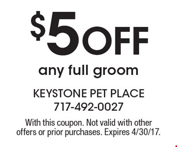 $5 Off any full groom. With this coupon. Not valid with other offers or prior purchases. Expires 4/30/17.