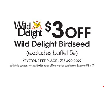 $3 Off Wild Delight Birdseed (excludes buffet 5#). With this coupon. Not valid with other offers or prior purchases. Expires 5/31/17.