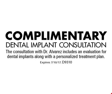 Complimentary dental implant consultation. The consultation with Dr. Alvarez includes an evaluation for dental implants along with a personalized treatment plan.. Expires 7/10/17. D9310
