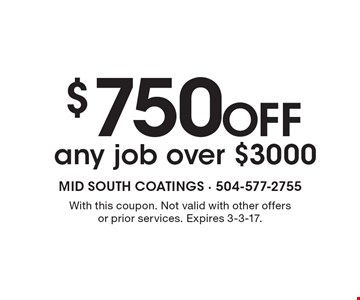$750 OFF any job over $3000. With this coupon. Not valid with other offers or prior services. Expires 3-3-17.