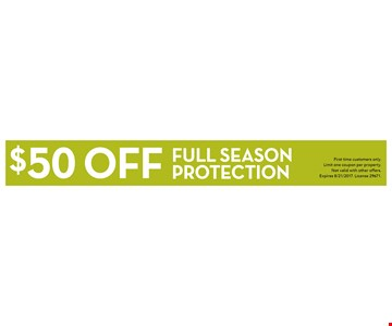 $50 off full season protection. First time customers only. Limit one coupon per property. Not valid with other offers. Expires 8/21/2017. License 29671.