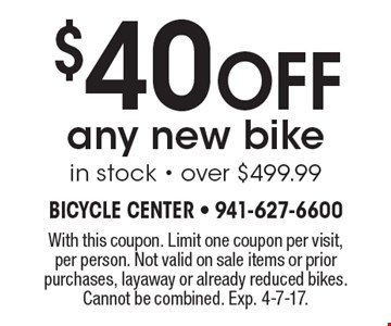 $40 Off any new bike in stock - over $499.99. With this coupon. Limit one coupon per visit, per person. Not valid on sale items or prior purchases, layaway or already reduced bikes. Cannot be combined. Exp. 4-7-17.