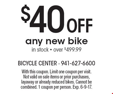 $40 Off any new bike, in stock - over $499.99. With this coupon. Limit one coupon per visit. Not valid on sale items or prior purchases,layaway or already reduced bikes. Cannot be combined. 1 coupon per person. Exp. 6-9-17.