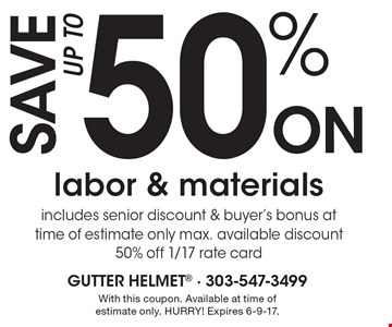 Save up to 50% on labor & materials includes senior discount & buyer's bonus at time of estimate only max. available discount 50% off 1/17 rate card. With this coupon. Available at time of estimate only. HURRY! Expires 6-9-17.