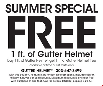 SUMMER Special FREE 1 ft. of Gutter Helmet buy 1 ft. of Gutter Helmet, get 1 ft. of Gutter Helmet free available at time of estimate only. With this coupon. 75 ft. min. purchase. No restrictions. Includes senior, military, & buyer bonus discounts. Maximum discount is one foot free with purchase of one foot. Call for details. HURRY! Expires 7-21-17.