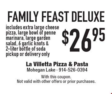 $26.95 family feast deluxe. Includes extra large cheese pizza, large bowl of penne marinara, large garden salad, 6 garlic knots & 2-liter bottle of soda. Pickup or delivery only. With this coupon.Not valid with other offers or prior purchases.