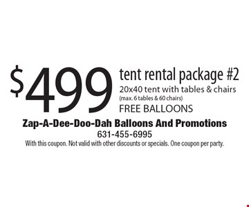 $499 tent rental package #2 20x40 tent with tables & chairs(max. 6 tables & 60 chairs) FREE BALLOONS. With this coupon. Not valid with other discounts or specials. One coupon per party.