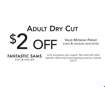 $2 off Adult Dry Cut. Valid Monday-Friday. Long & unusual hair extra. Limit one person per coupon. Not valid with other specials. Valid only at participating locations. Expires 3/3/17.