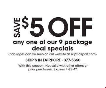 $5 off any one of our 9 package deal specials (packages can be seen on our website at skipsfairport.com). With this coupon. Not valid with other offers or prior purchases. Expires 4-28-17.