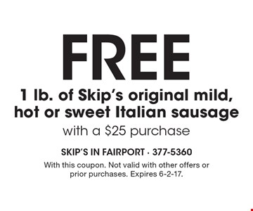 Free 1 lb. of Skip's original mild, hot or sweet Italian sausage with a $25 purchase. With this coupon. Not valid with other offers or prior purchases. Expires 6-2-17.