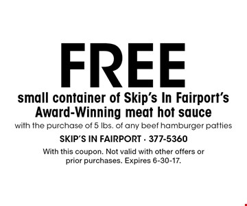 Free small container of Skip's In Fairport's Award-Winning meat hot sauce with the purchase of 5 lbs. of any beef hamburger patties. With this coupon. Not valid with other offers or prior purchases. Expires 6-30-17.