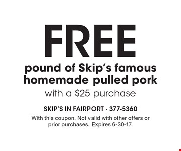 Free pound of Skip's famous homemade pulled pork with a $25 purchase. With this coupon. Not valid with other offers or prior purchases. Expires 6-30-17.