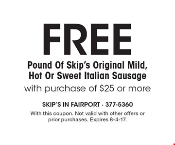 FREE Pound Of Skip's Original Mild, Hot Or Sweet Italian Sausage with purchase of $25 or more. With this coupon. Not valid with other offers or prior purchases. Expires 8-4-17.