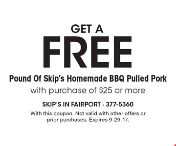 Get a FREE Pound Of Skip's Homemade BBQ Pulled Pork with purchase of $25 or more. With this coupon. Not valid with other offers or prior purchases. Expires 9-29-17.