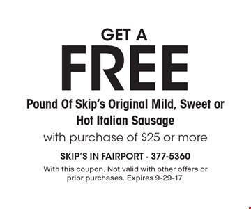 Get a FREE Pound Of Skip's Original Mild, Sweet or Hot Italian Sausage with purchase of $25 or more. With this coupon. Not valid with other offers or prior purchases. Expires 9-29-17.