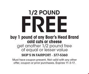 1/2 pound FREE. Buy 1 pound of any Boar's Head Brand cold cuts or cheese get another 1/2 pound free of equal or lesser value. Must have coupon present. Not valid with any other offer, coupon or prior purchases. Expires 11-3-17.