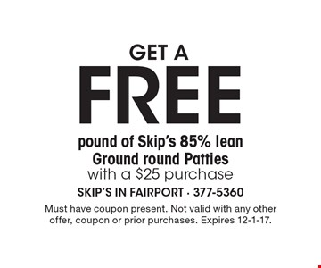 get a FREE pound of Skip's 85% lean Ground round Patties with a $25 purchase. Must have coupon present. Not valid with any other offer, coupon or prior purchases. Expires 12-1-17.