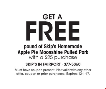 get a FREE pound of Skip's Homemade Apple Pie Moonshine Pulled Pork with a $25 purchase. Must have coupon present. Not valid with any other offer, coupon or prior purchases. Expires 12-1-17.