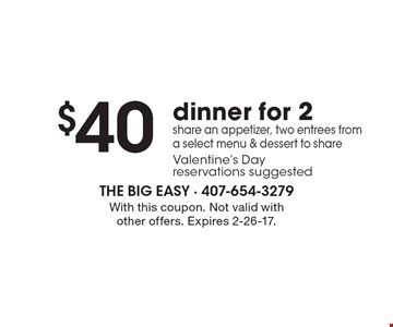$40 dinner for 2 share an appetizer, two entrees from a select menu & dessert to shareValentine's Day reservations suggested. With this coupon. Not valid with other offers. Expires 2-26-17.