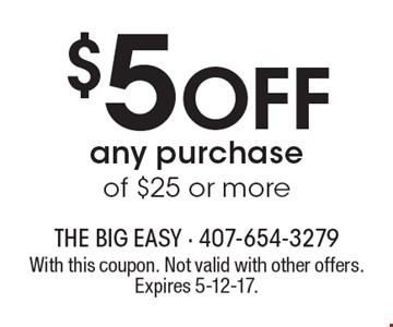 $5 Off any purchase of $25 or more. With this coupon. Not valid with other offers. Expires 5-12-17.