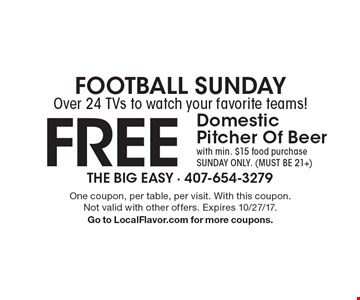 Football Sunday Over 24 TVs to watch your favorite teams! FREE Domestic Pitcher Of Beer with min. $15 food purchase Sunday Only. (Must be 21+). One coupon, per table, per visit. With this coupon.Not valid with other offers. Expires 10/27/17. Go to LocalFlavor.com for more coupons.